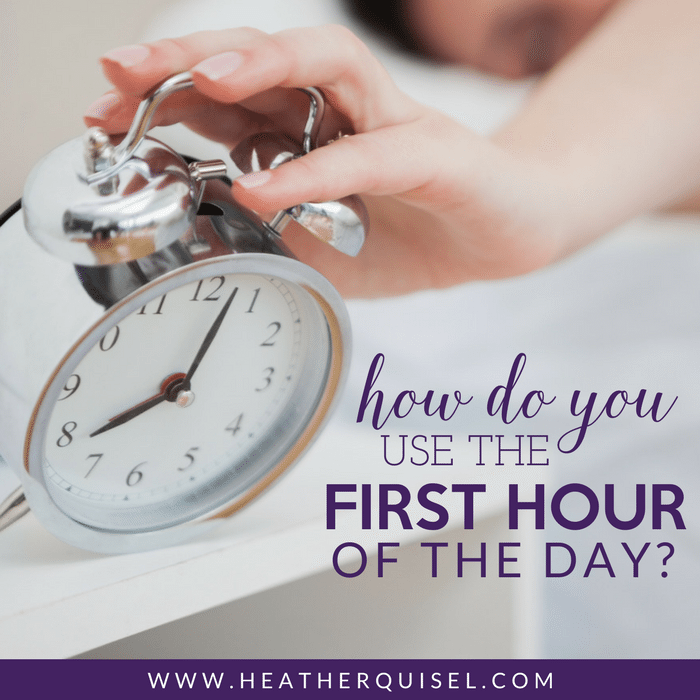 How do you use the first hour of the day by Heather Quisel