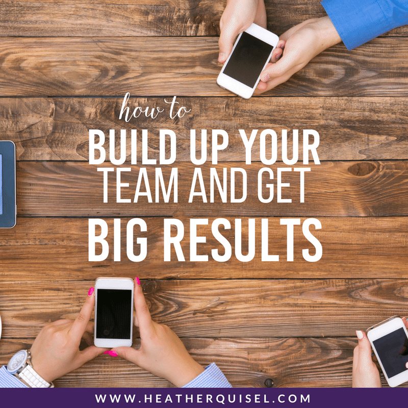 hot to build up your team and get big results by Heather Quisel