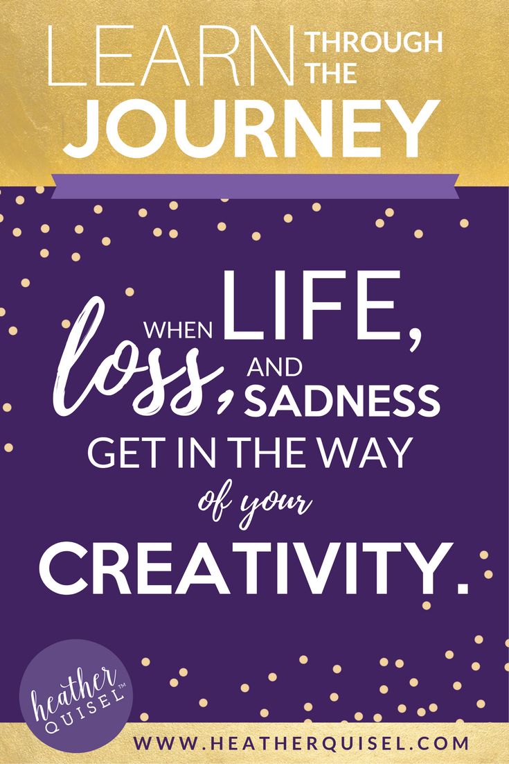Learn Through The Journey: When life, loss, and sadness get in the way of your creativity