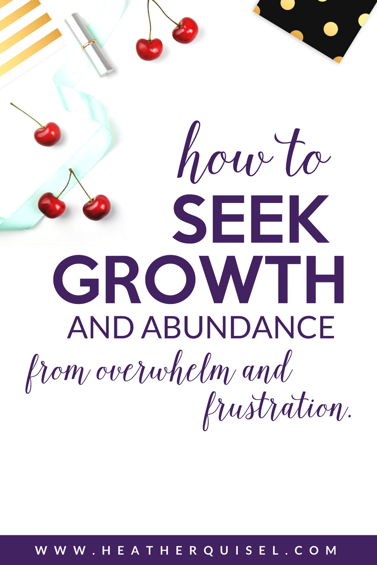 How to Seek Growth and Abundance from overwhelm and frustration by Heather Quisel