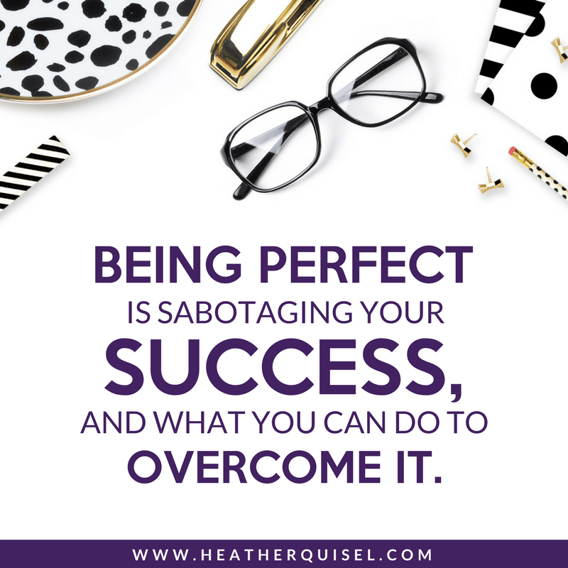 Being perfect is sabotaging your success and what you can do to overcome it by Heather Quisel