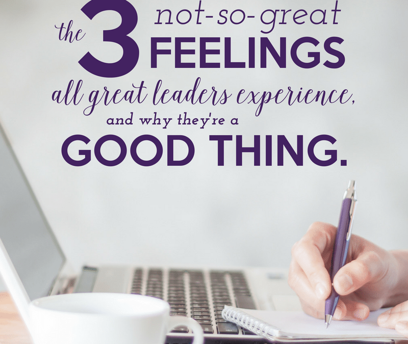 The 3 not-so-great feelings all great leaders experience, and why they're a good thing