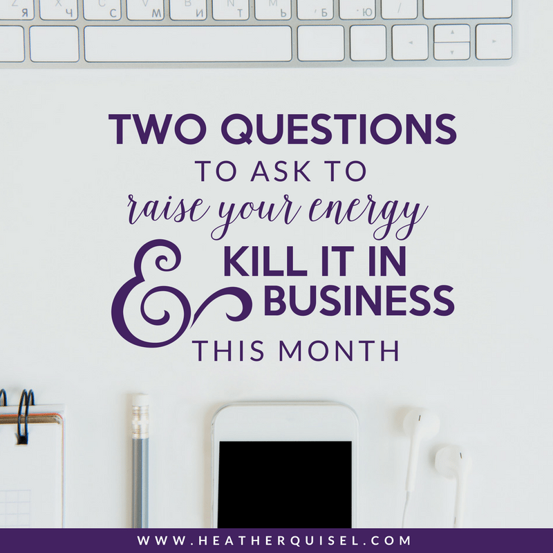 Two Questions to ask to Raise your Energy and Kill it in Business this month by Heather Quisel