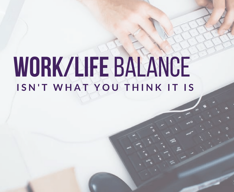 Work Life Balance Isn't What You Think It Is by Heather Quisel