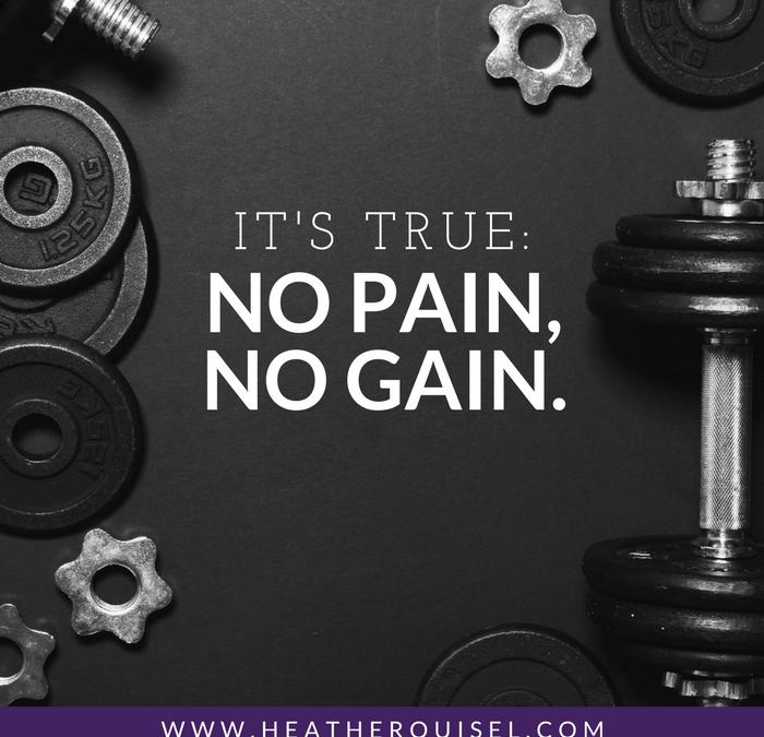 It's true: No pain, no gain