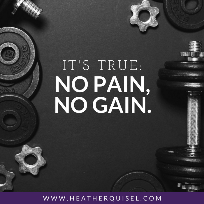 It's true: No pain, no gain