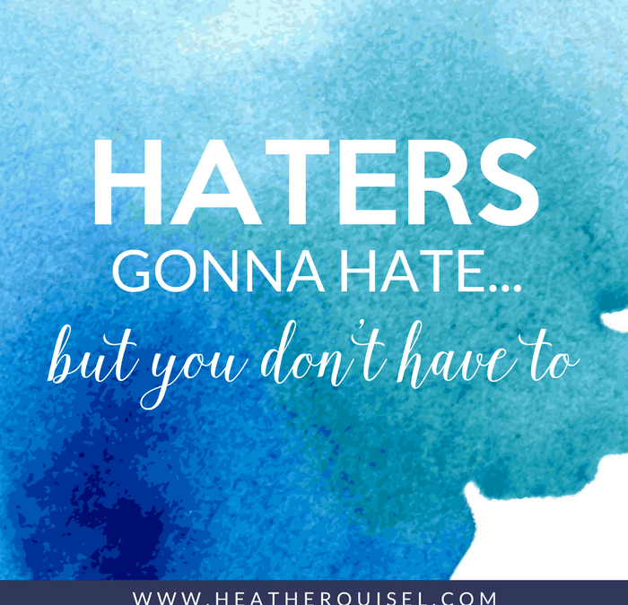 Haters Gonna Hate… But you don't have to