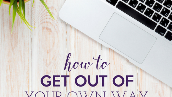 How to Get Out of Your Own Way by Heather Quisel