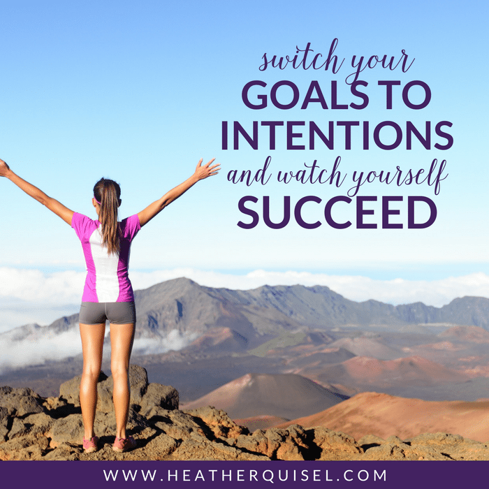 Switch your Goals to INTENTIONS and watch yourself succeed by Heather Quisel