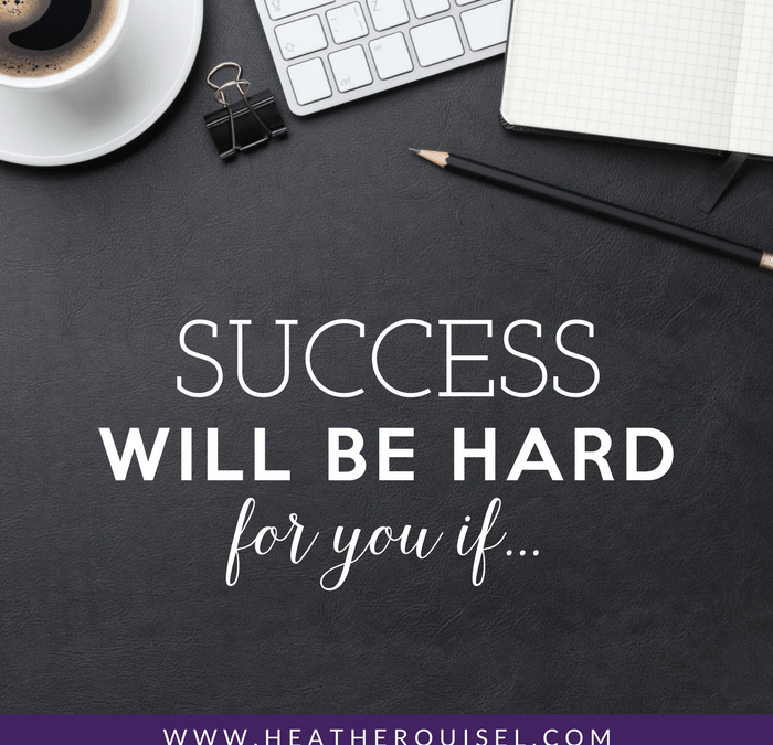 Success WILL BE HARD For You If…