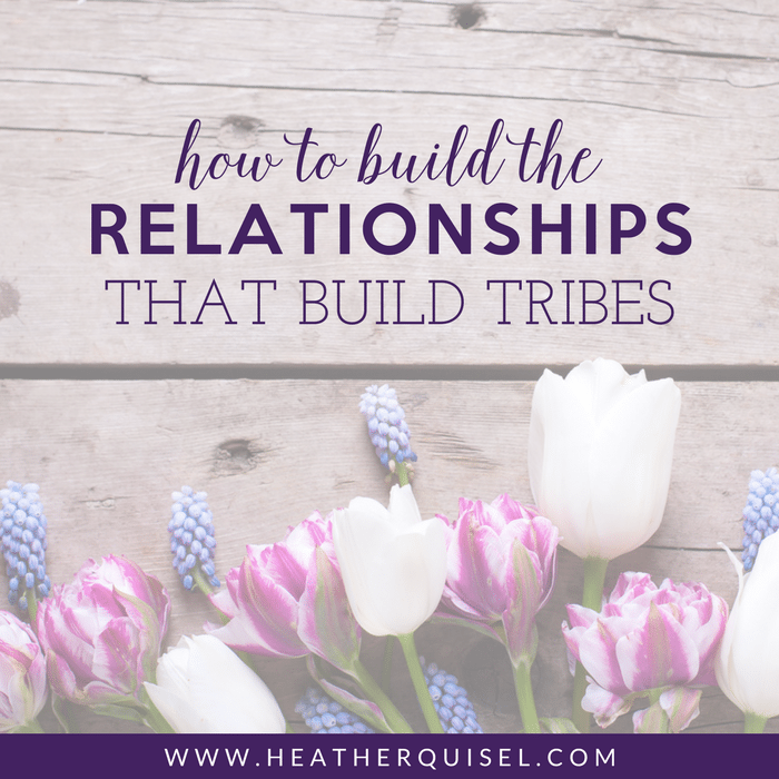 How to Build the Relationships that build tribes by Heather Quisel