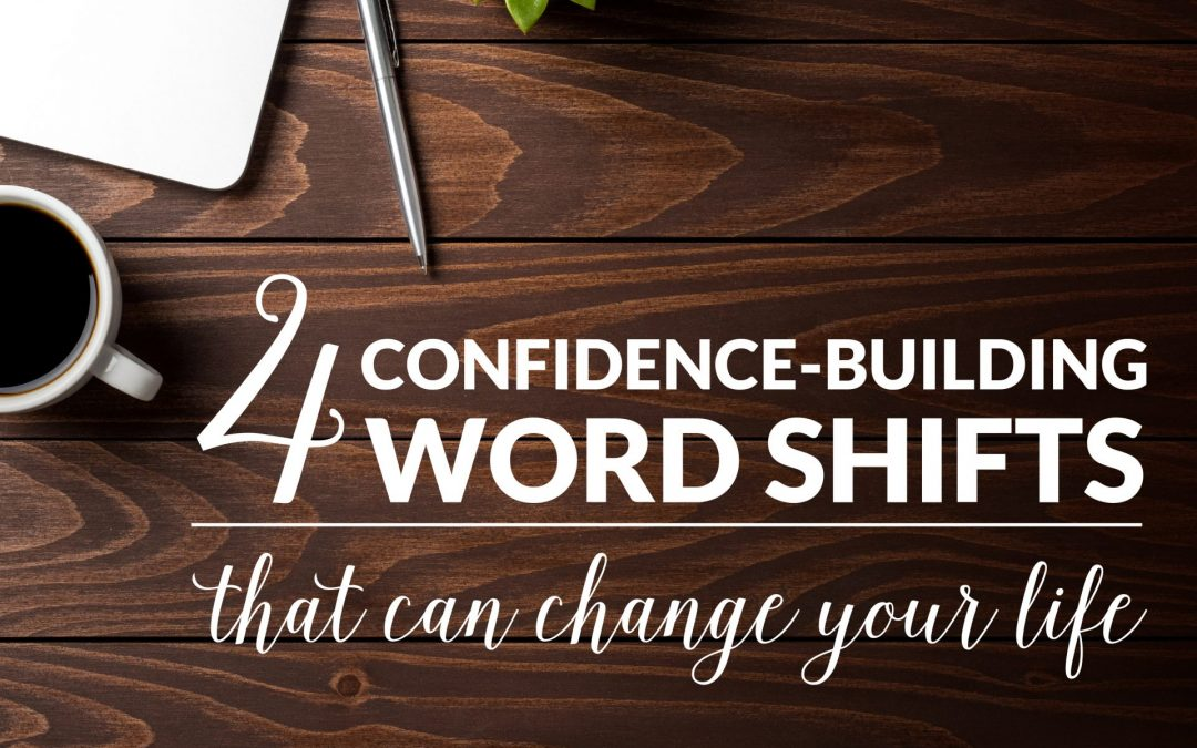 4 CONFIDENCE-BUILDING WORD SHIFTS THAT CAN CHANGE YOUR LIFE