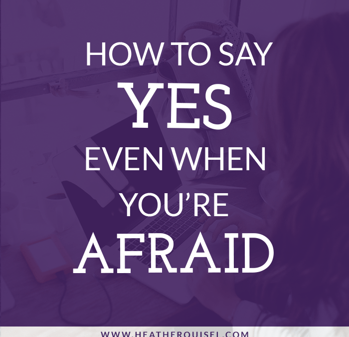 How to Say YES Even When You're Afraid