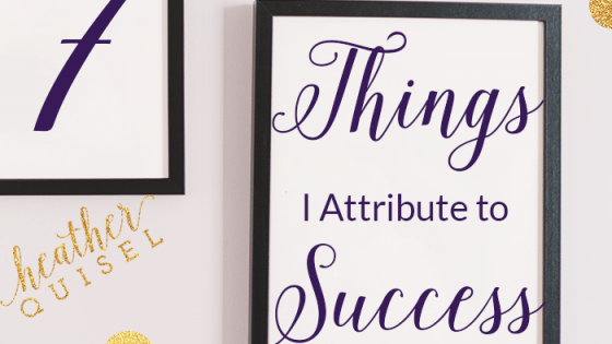 7 Things I attribute to Success by Heather Quisel