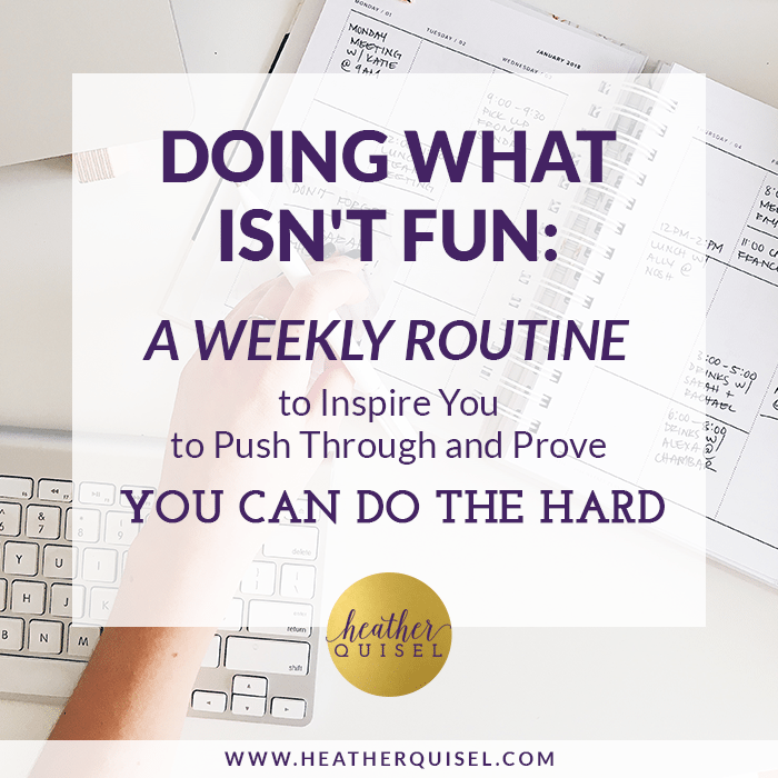 Doing What Isn't Fun: A Weekly Routine to Inspire You to Push Through and Prove You Can Do the Hard