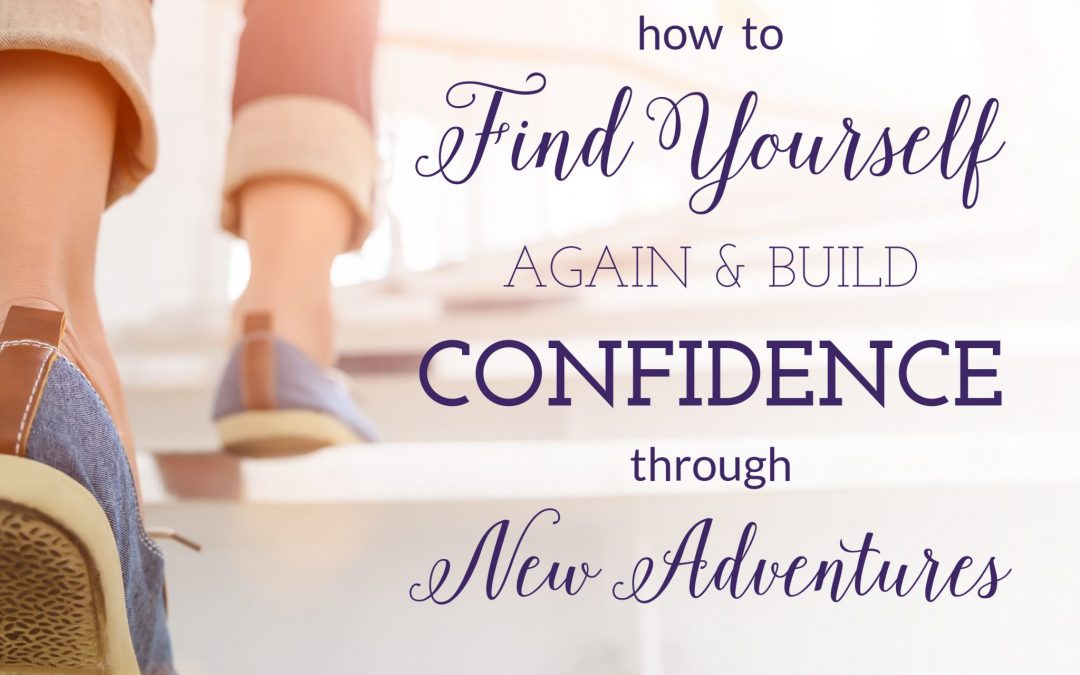 How to Find Yourself Again and Build Confidence Through New Adventures