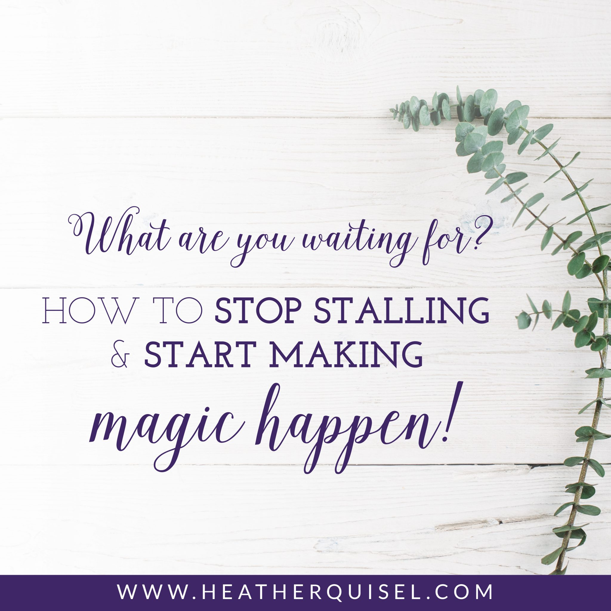 What are you waiting for? How to stop stalling and start making magic happen!