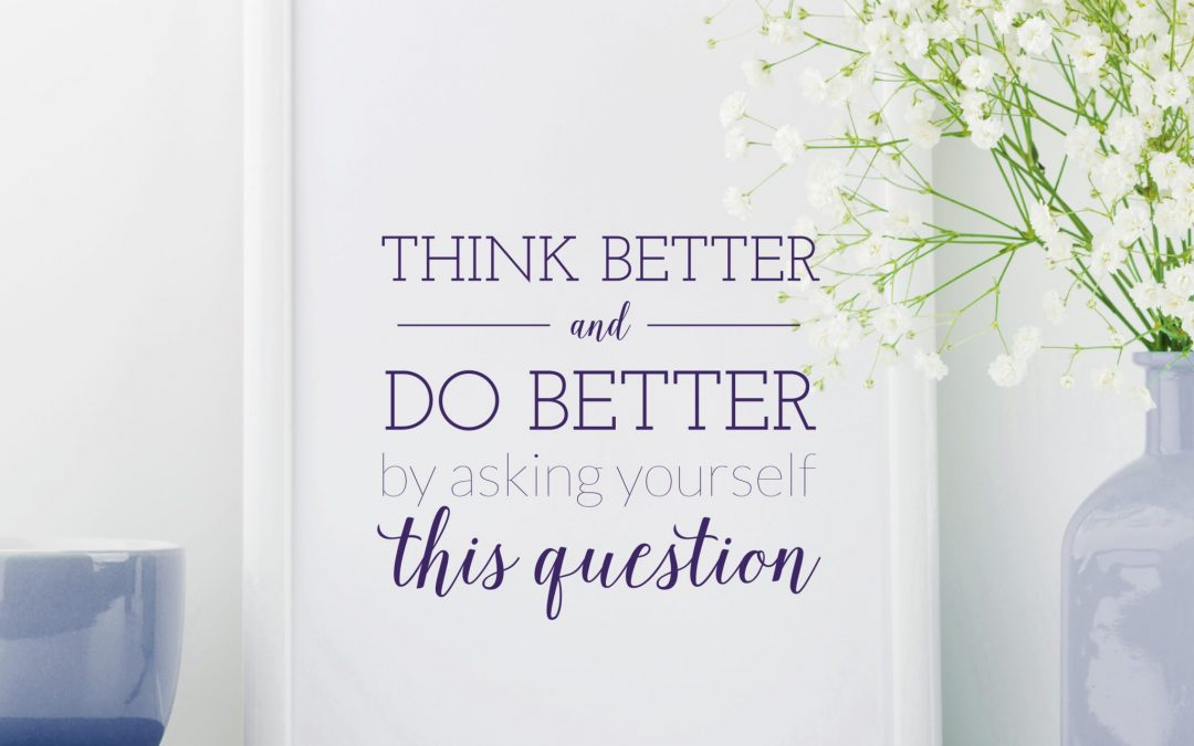 Think Better and Do Better by Asking Yourself This Question
