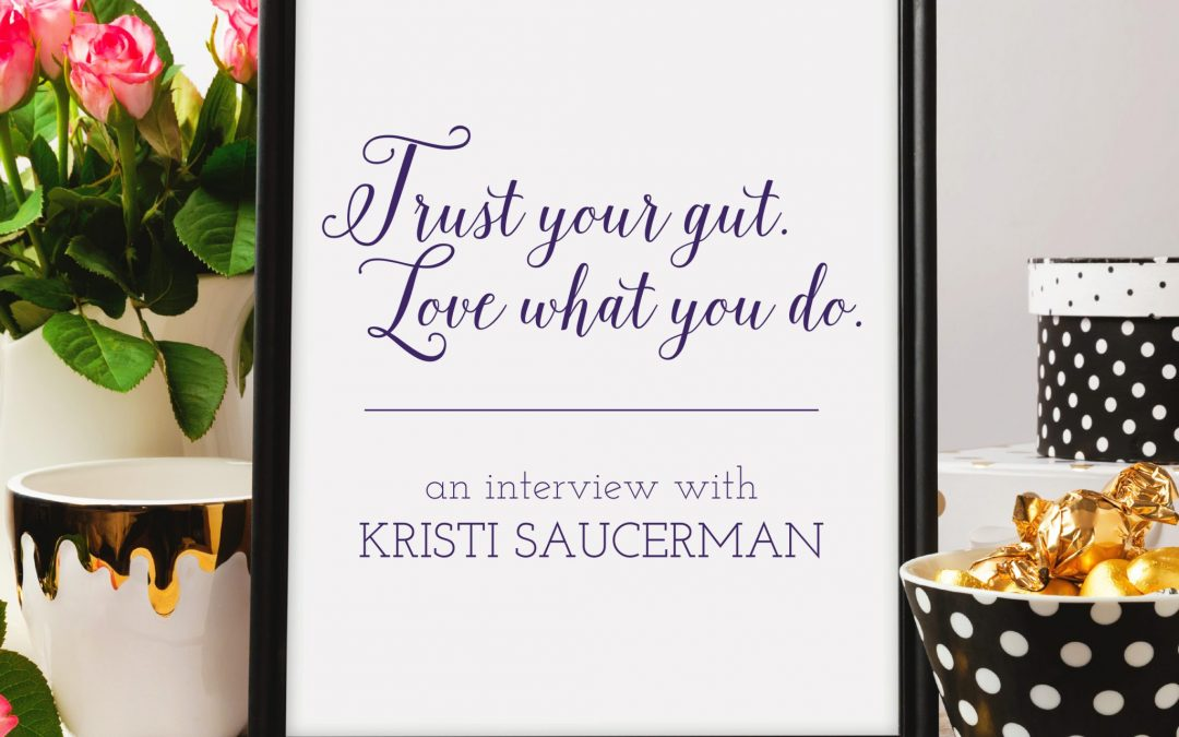 Trust Your Gut. Love What You Do. An Interview with Kristi Saucerman