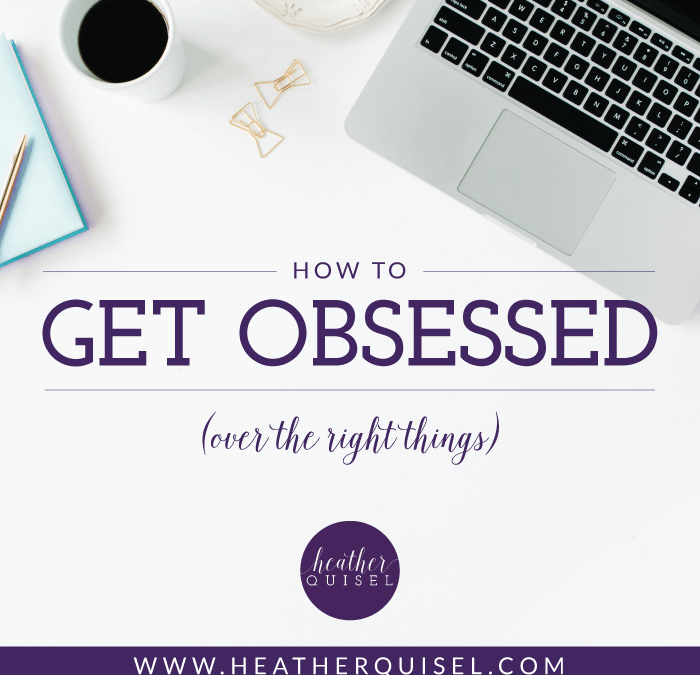 How to Get Obsessed (over the right things)