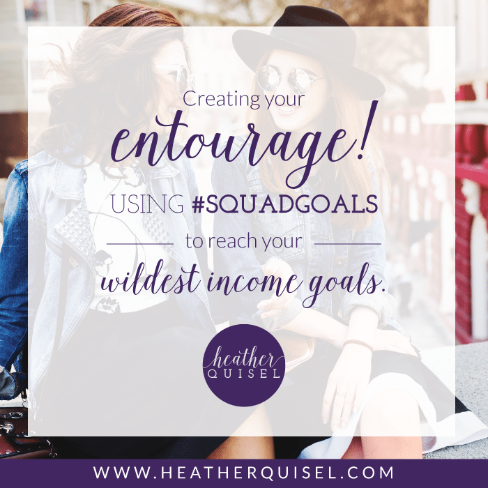CREATING YOUR ENTOURAGE! USING #SQUADGOALS TO REACH YOUR WILDEST INCOME GOALS