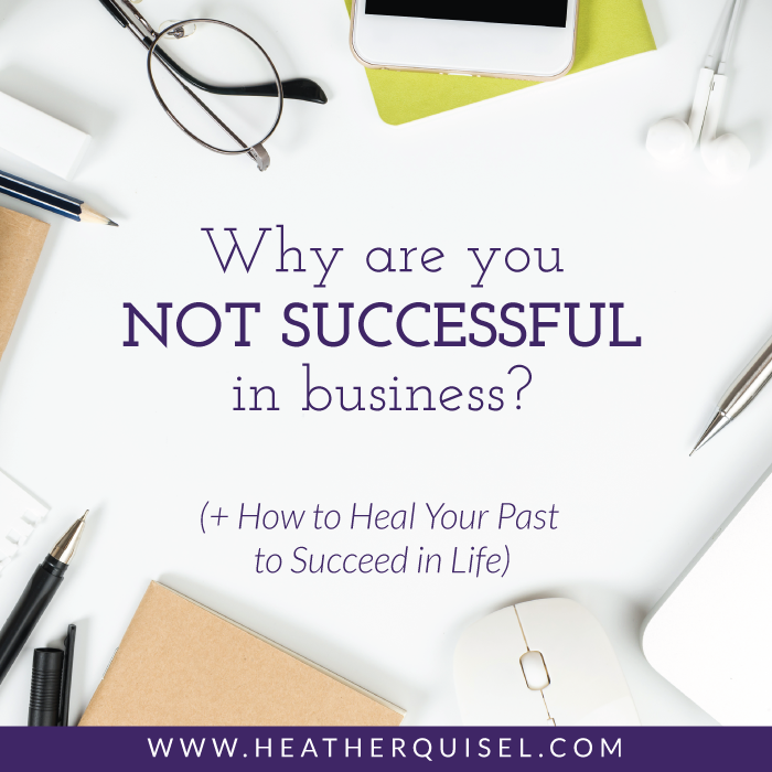 Why Are You Not Successful In Business? ( + How to Heal Your Past to Succeed in Life)