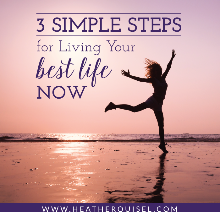 3 Simple Steps for Living Your Best Life Now