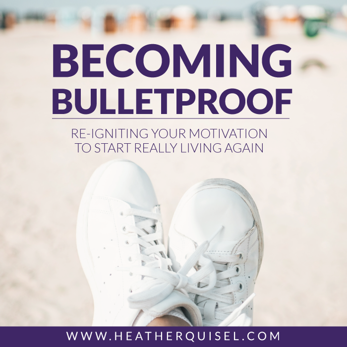 Becoming Bulletproof: re-igniting your motivation to start really living again