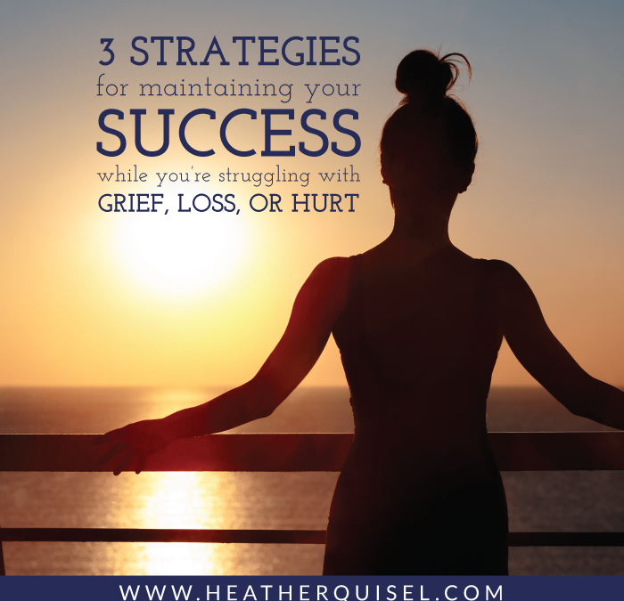 3 Strategies for Maintaining Your Success While You're Struggling With Grief, Loss, or Hurt